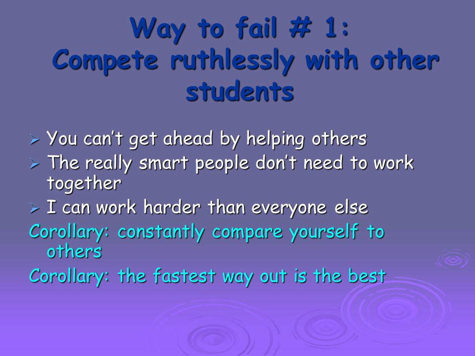Way to fail # 1: Compete ruthlessly with other students  You can't get ahead by helping others  The really smart people don't need to work together  I can work harder than everyone else Corollary: constantly compare yourself to others Corollary: the fastest way out is the best