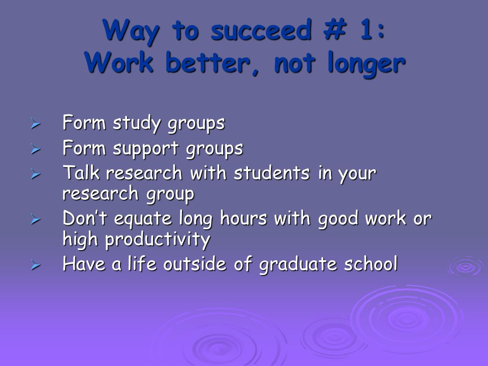 Way to succeed # 1: Work better, not longer  Form study groups  Form support groups  Talk research with students in your research group  Don't equate long hours with good work or high productivity  Have a life outside of graduate school