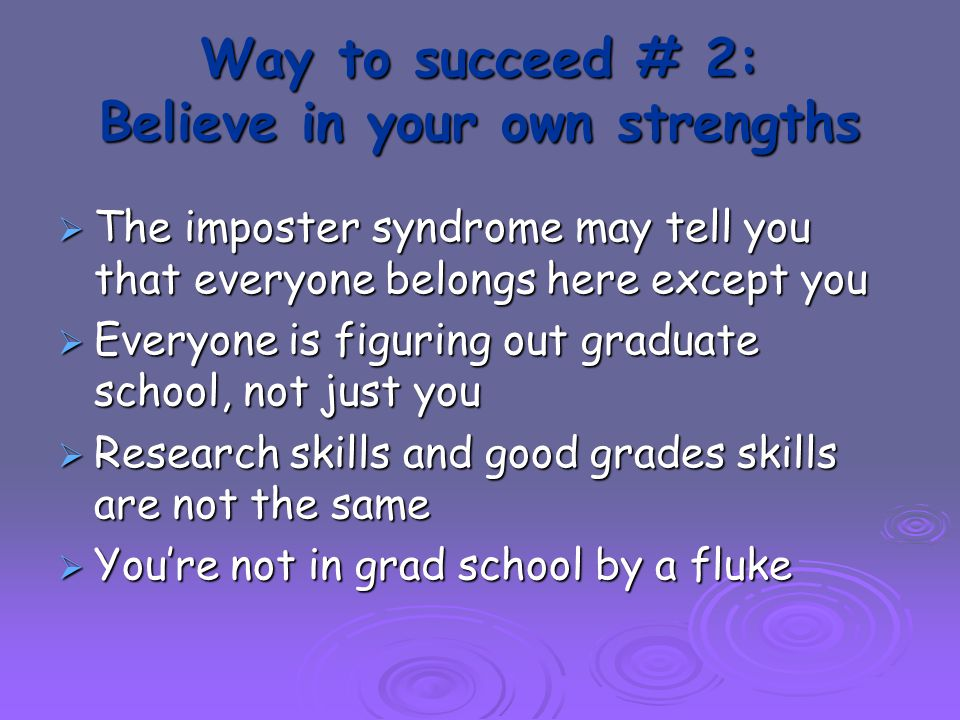Way to succeed # 2: Believe in your own strengths  The imposter syndrome may tell you that everyone belongs here except you  Everyone is figuring out graduate school, not just you  Research skills and good grades skills are not the same  You're not in grad school by a fluke