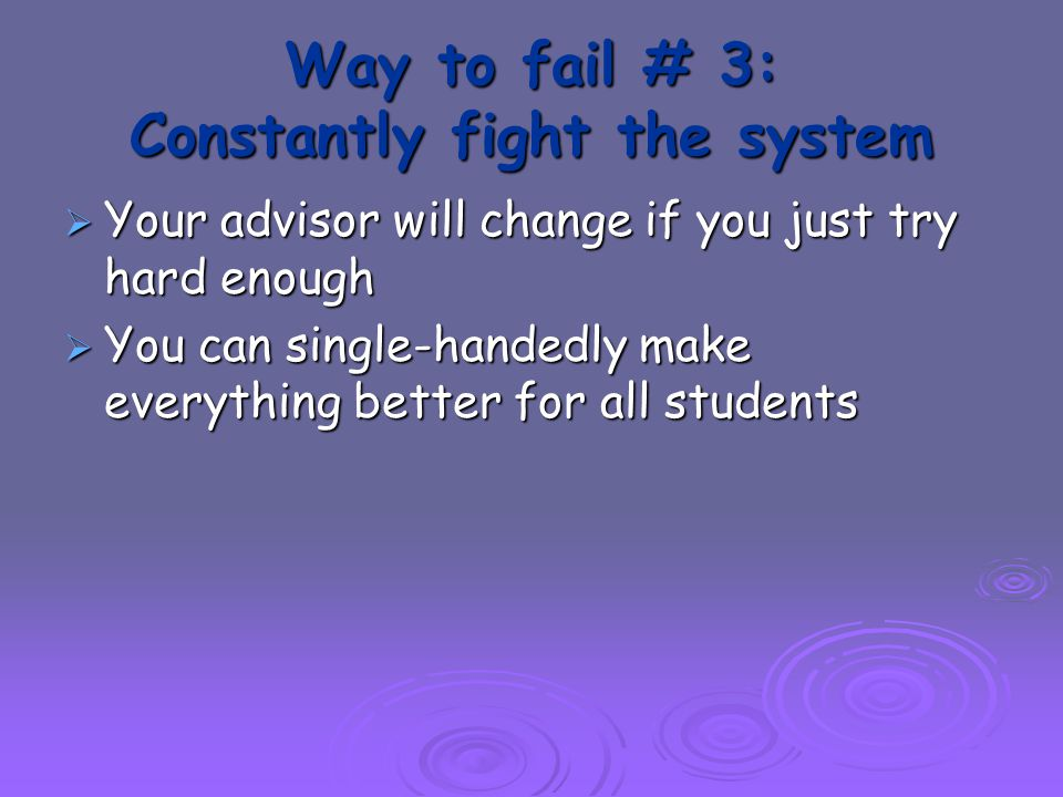 Way to fail # 3: Constantly fight the system  Your advisor will change if you just try hard enough  You can single-handedly make everything better for all students