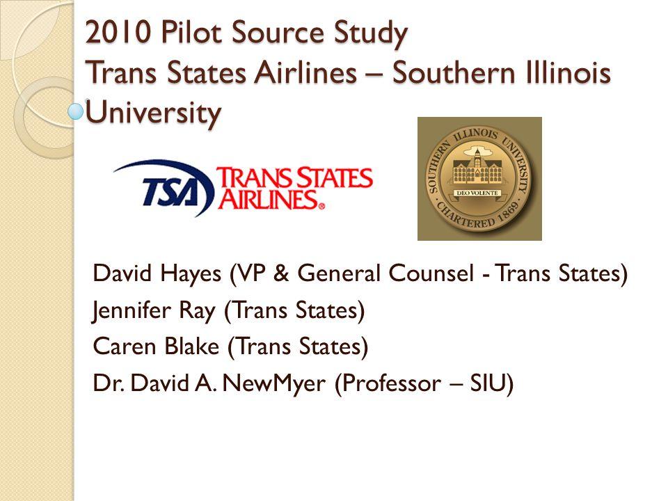 2010 Pilot Source Study Trans States Airlines – Southern Illinois University David Hayes (VP & General Counsel - Trans States) Jennifer Ray (Trans Sta