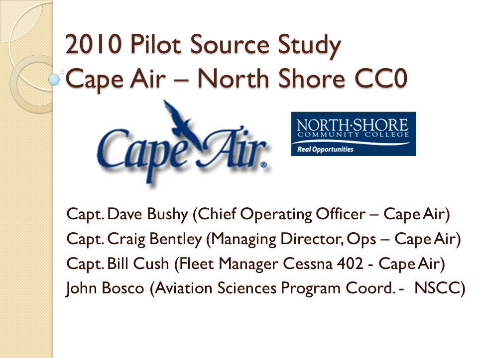 2010 Pilot Source Study Cape Air – North Shore CC0 Capt. Dave Bushy (Chief Operating Officer – Cape Air) Capt. Craig Bentley (Managing Director, Ops –