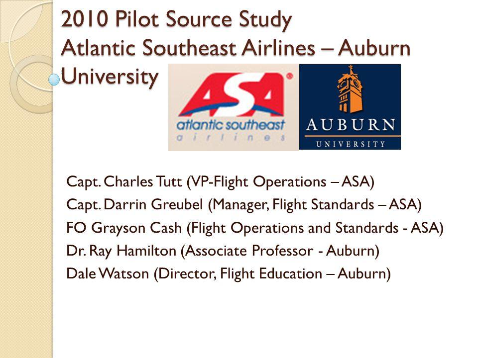 2010 Pilot Source Study Atlantic Southeast Airlines – Auburn University Capt. Charles Tutt (VP-Flight Operations – ASA) Capt. Darrin Greubel (Manager,