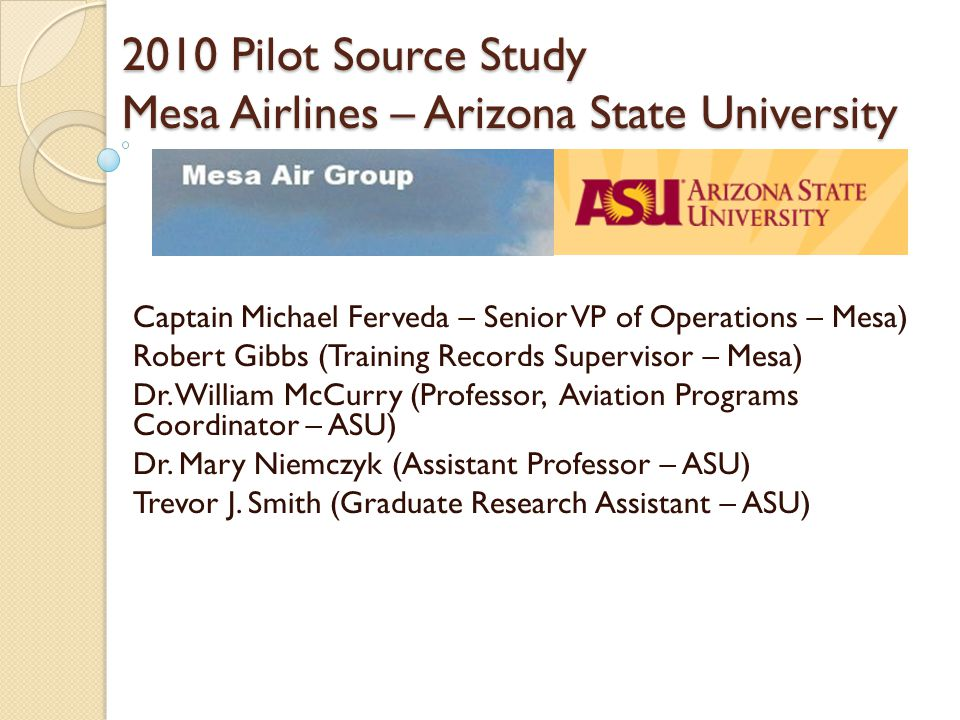 2010 Pilot Source Study Mesa Airlines – Arizona State University Captain Michael Ferveda – Senior VP of Operations – Mesa) Robert Gibbs (Training Records Supervisor – Mesa) Dr.