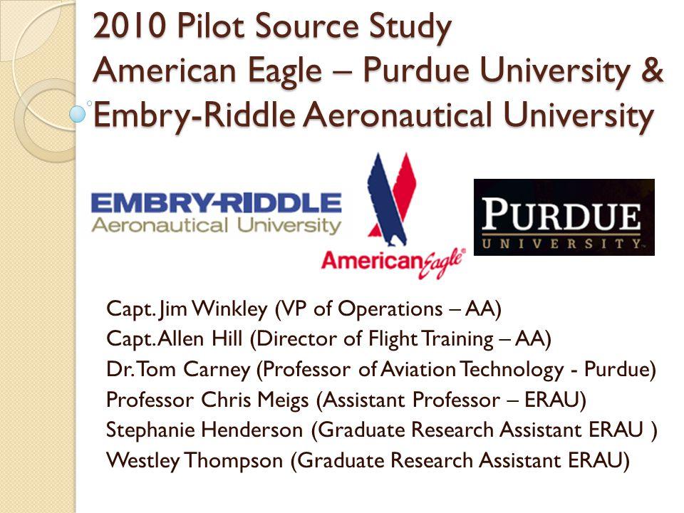 2010 Pilot Source Study American Eagle – Purdue University & Embry-Riddle Aeronautical University Capt. Jim Winkley (VP of Operations – AA) Capt. Alle