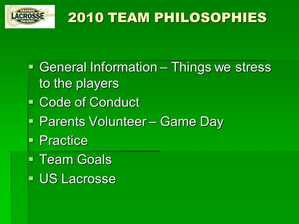 2010 TEAM PHILOSOPHIES  General Information – Things we stress to the players  Code of Conduct  Parents Volunteer – Game Day  Practice  Team Goals  US Lacrosse