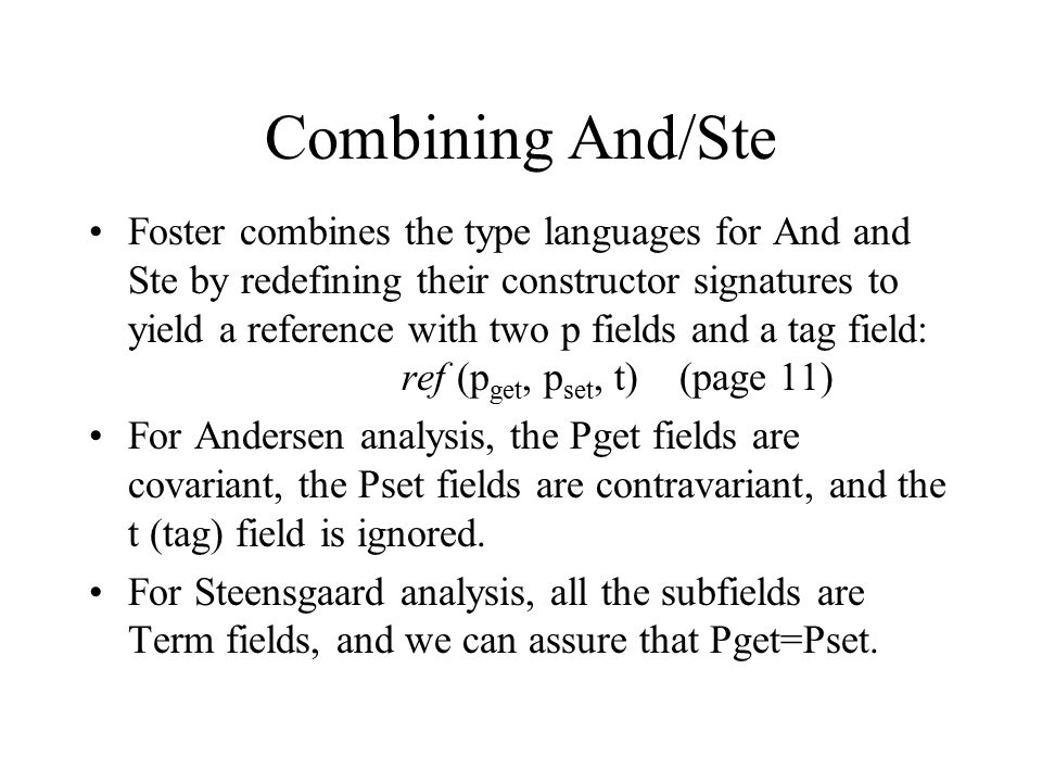 Combining And/Ste Foster combines the type languages for And and Ste by redefining their constructor signatures to yield a reference with two p fields