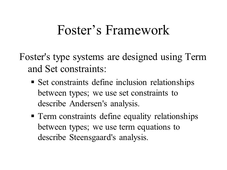 Foster's Framework Foster's type systems are designed using Term and Set constraints:  Set constraints define inclusion relationships between types;