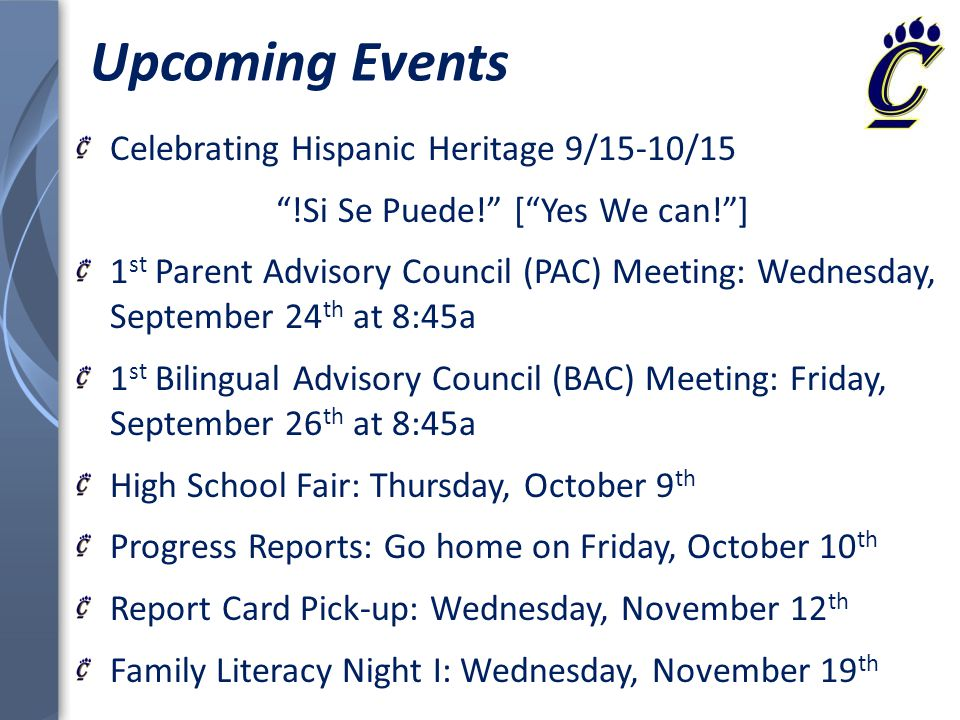 Upcoming Events Celebrating Hispanic Heritage 9/15-10/15 !Si Se Puede! [ Yes We can! ] 1 st Parent Advisory Council (PAC) Meeting: Wednesday, September 24 th at 8:45a 1 st Bilingual Advisory Council (BAC) Meeting: Friday, September 26 th at 8:45a High School Fair: Thursday, October 9 th Progress Reports: Go home on Friday, October 10 th Report Card Pick-up: Wednesday, November 12 th Family Literacy Night I: Wednesday, November 19 th