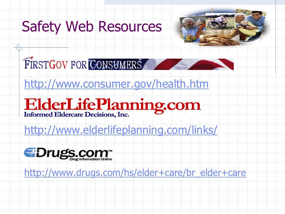Safety Web Resources http://www.consumer.gov/health.htm http://www.elderlifeplanning.com/links/ http://www.drugs.com/hs/elder+care/br_elder+care