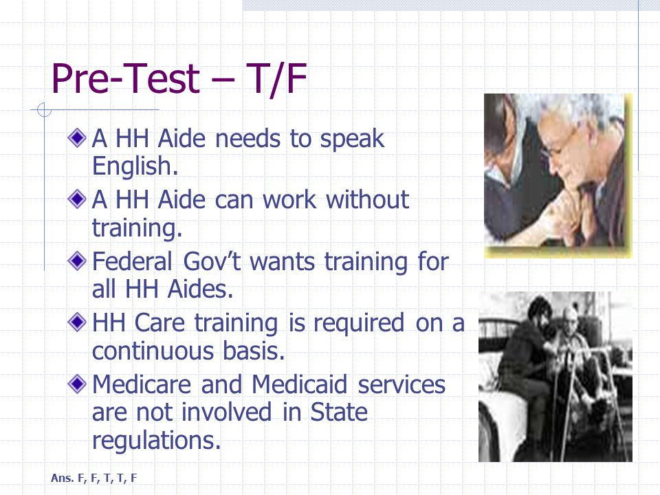 Pre-Test – T/F A HH Aide needs to speak English. A HH Aide can work without training.