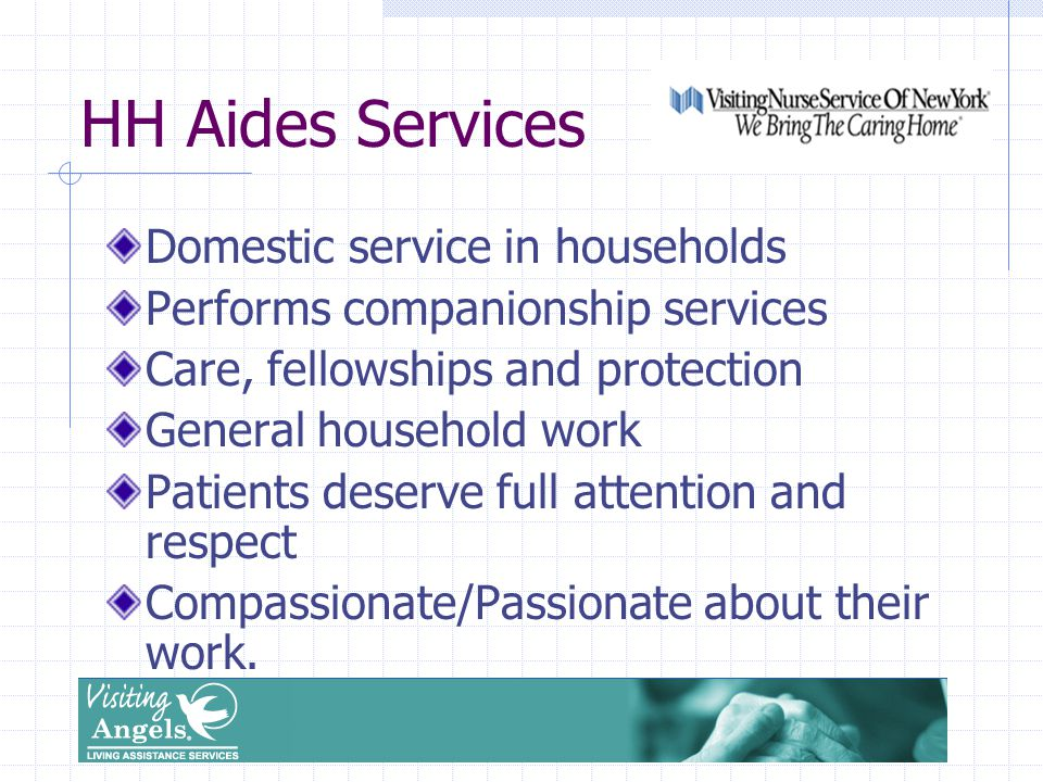 HH Aides Services Domestic service in households Performs companionship services Care, fellowships and protection General household work Patients deserve full attention and respect Compassionate/Passionate about their work.