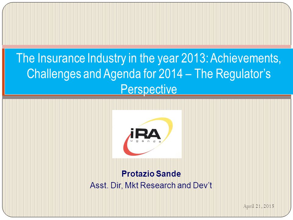 The Insurance Industry in the year 2013: Achievements, Challenges and Agenda for 2014 – The Regulator's Perspective Protazio Sande Asst.