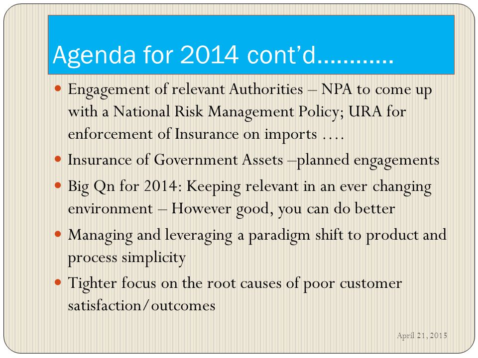 Agenda for 2014 cont'd………… Engagement of relevant Authorities – NPA to come up with a National Risk Management Policy; URA for enforcement of Insurance on imports ….