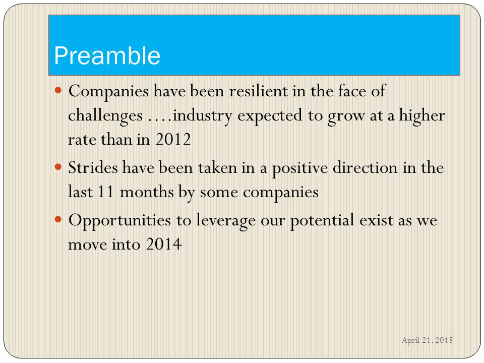Preamble Companies have been resilient in the face of challenges ….industry expected to grow at a higher rate than in 2012 Strides have been taken in a positive direction in the last 11 months by some companies Opportunities to leverage our potential exist as we move into 2014 April 21, 2015