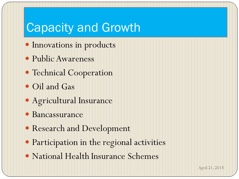 Capacity and Growth Innovations in products Public Awareness Technical Cooperation Oil and Gas Agricultural Insurance Bancassurance Research and Development Participation in the regional activities National Health Insurance Schemes April 21, 2015