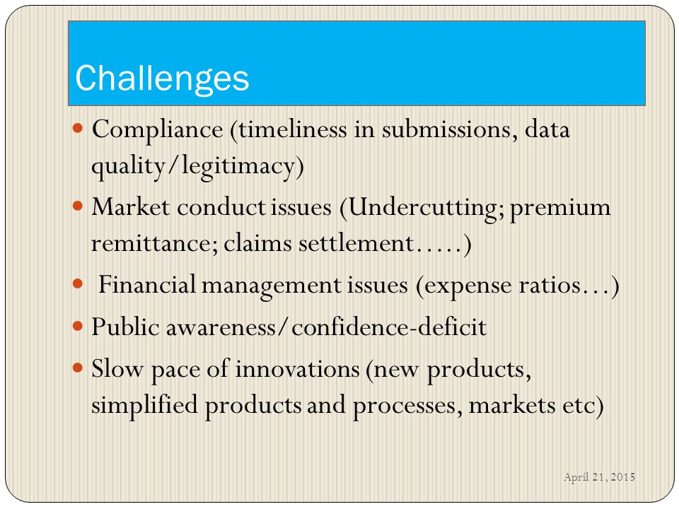 Challenges Compliance (timeliness in submissions, data quality/legitimacy) Market conduct issues (Undercutting; premium remittance; claims settlement…..) Financial management issues (expense ratios…) Public awareness/confidence-deficit Slow pace of innovations (new products, simplified products and processes, markets etc) April 21, 2015
