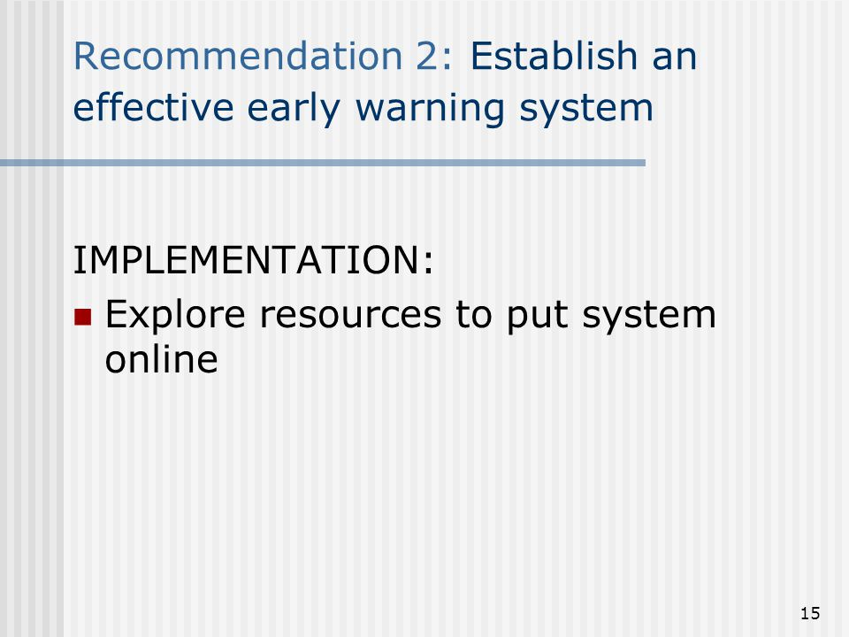 Recommendation 2: Establish an effective early warning system IMPLEMENTATION: Explore resources to put system online 15
