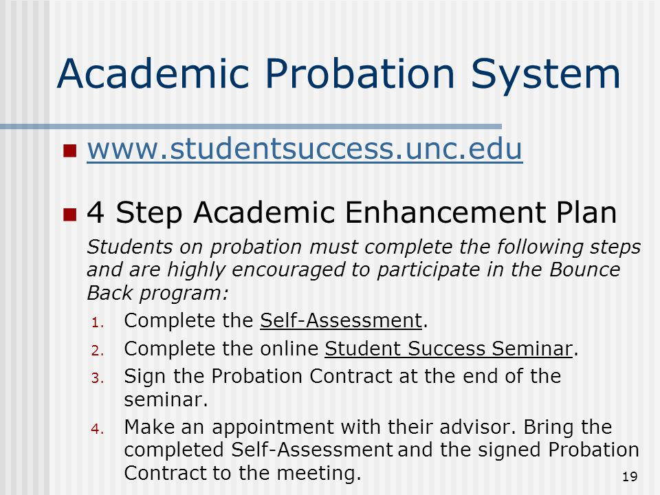 Academic Probation System www.studentsuccess.unc.edu 4 Step Academic Enhancement Plan Students on probation must complete the following steps and are highly encouraged to participate in the Bounce Back program: 1.