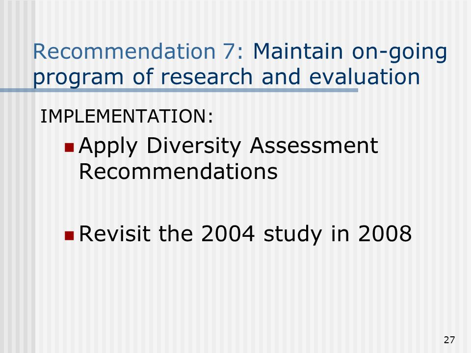 Recommendation 7: Maintain on-going program of research and evaluation IMPLEMENTATION: Apply Diversity Assessment Recommendations Revisit the 2004 study in 2008 27
