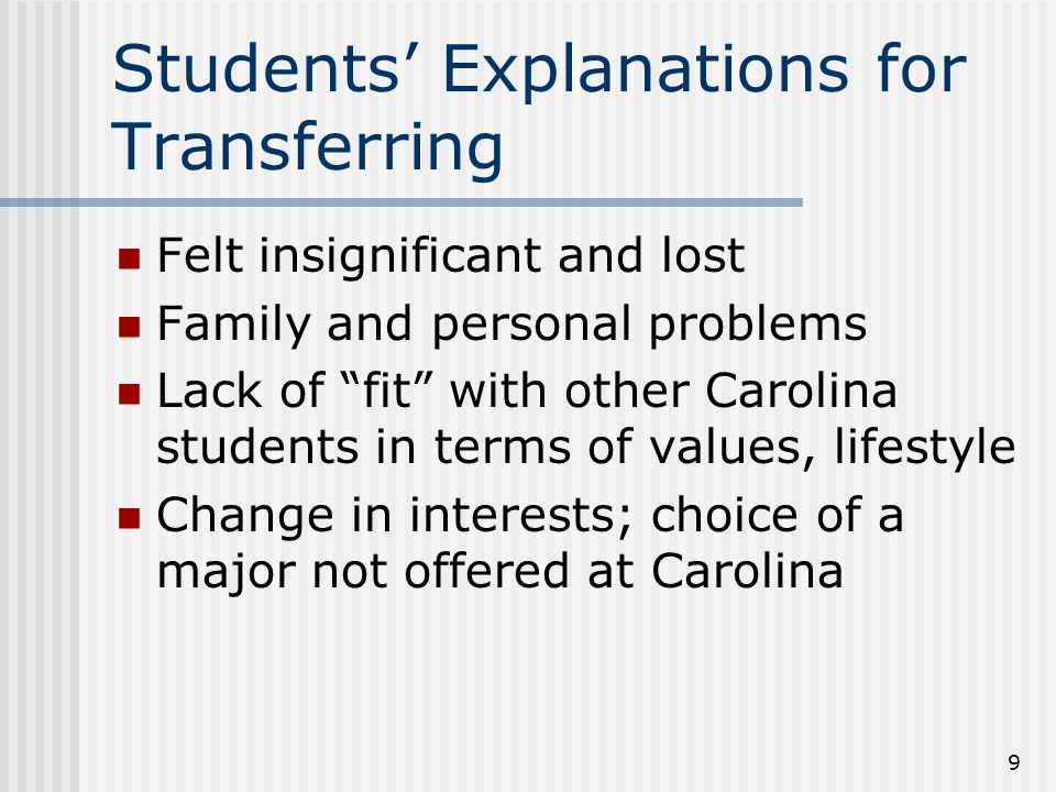 Students' Explanations for Transferring Felt insignificant and lost Family and personal problems Lack of fit with other Carolina students in terms of values, lifestyle Change in interests; choice of a major not offered at Carolina 9