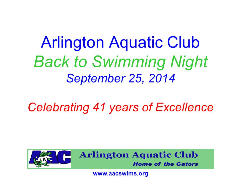www.aacswims.org Arlington Aquatic Club Back to Swimming Night September 25, 2014 Celebrating 41 years of Excellence
