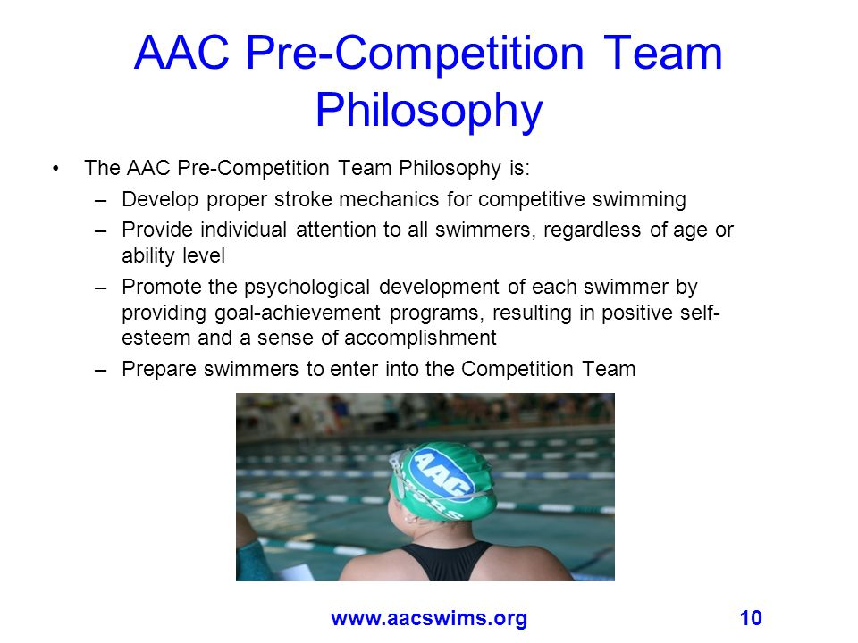 10www.aacswims.org AAC Pre-Competition Team Philosophy The AAC Pre-Competition Team Philosophy is: –Develop proper stroke mechanics for competitive swimming –Provide individual attention to all swimmers, regardless of age or ability level –Promote the psychological development of each swimmer by providing goal-achievement programs, resulting in positive self- esteem and a sense of accomplishment –Prepare swimmers to enter into the Competition Team