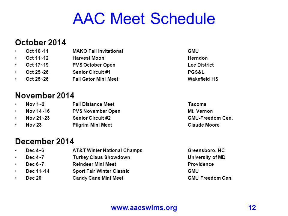 12www.aacswims.org AAC Meet Schedule October 2014 Oct 10~11 MAKO Fall InvitationalGMU Oct 11~12 Harvest MoonHerndon Oct 17~19 PVS October OpenLee District Oct 25~26 Senior Circuit #1PGS&L Oct 25~26 Fall Gator Mini MeetWakefield HS November 2014 Nov 1~2 Fall Distance MeetTacoma Nov 14~16 PVS November OpenMt.