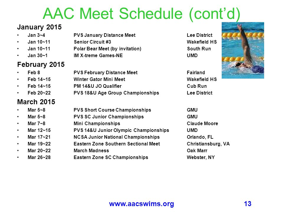13www.aacswims.org AAC Meet Schedule (cont'd) January 2015 Jan 3~4PVS January Distance MeetLee District Jan 10~11Senior Circuit #3Wakefield HS Jan 10~11Polar Bear Meet (by invitation)South Run Jan 30~1IM X-treme Games-NEUMD February 2015 Feb 8PVS February Distance MeetFairland Feb 14~15Winter Gator Mini MeetWakefield HS Feb 14~15PM 14&U JO QualifierCub Run Feb 20~22PVS 18&U Age Group ChampionshipsLee District March 2015 Mar 5~8PVS Short Course ChampionshipsGMU Mar 5~8PVS SC Junior ChampionshipsGMU Mar 7~8Mini ChampionshipsClaude Moore Mar 12~15PVS 14&U Junior Olympic ChampionshipsUMD Mar 17~21NCSA Junior National ChampionshipsOrlando, FL Mar 19~22Eastern Zone Southern Sectional MeetChristiansburg, VA Mar 20~22March MadnessOak Marr Mar 26~28Eastern Zone SC ChampionshipsWebster, NY