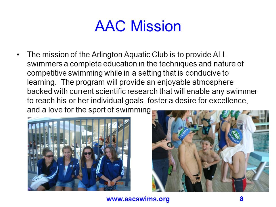 8www.aacswims.org AAC Mission The mission of the Arlington Aquatic Club is to provide ALL swimmers a complete education in the techniques and nature of competitive swimming while in a setting that is conducive to learning.