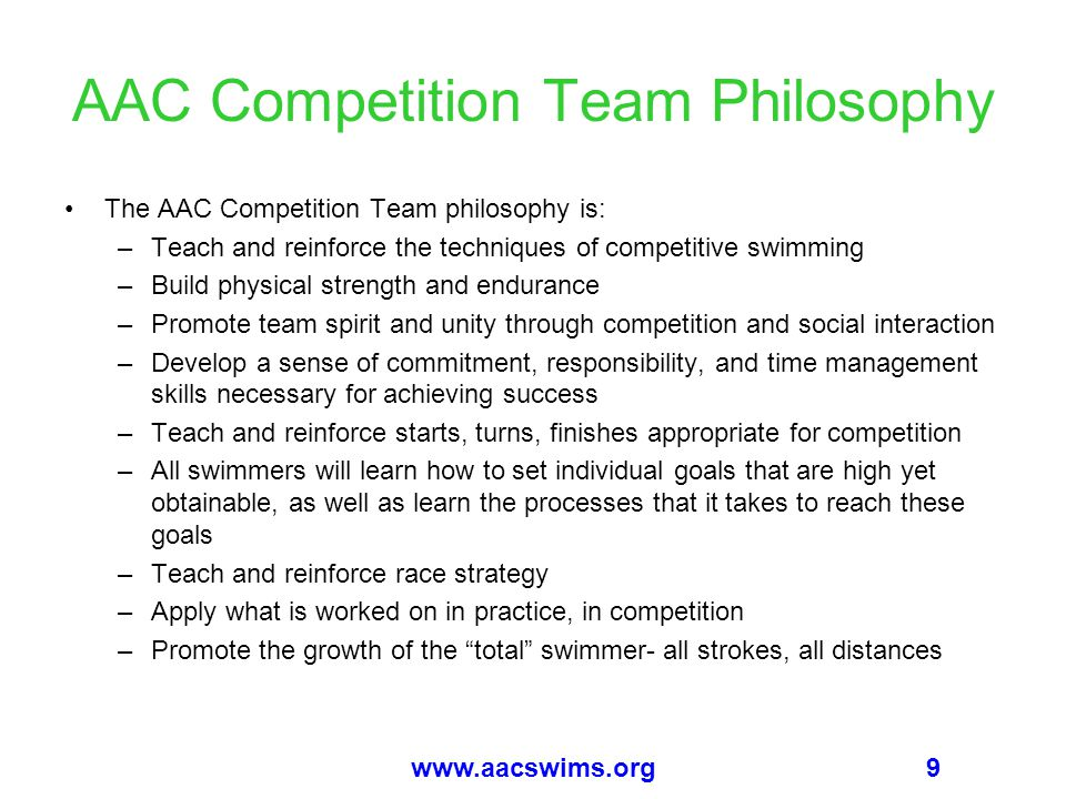 9www.aacswims.org AAC Competition Team Philosophy The AAC Competition Team philosophy is: –Teach and reinforce the techniques of competitive swimming –Build physical strength and endurance –Promote team spirit and unity through competition and social interaction –Develop a sense of commitment, responsibility, and time management skills necessary for achieving success –Teach and reinforce starts, turns, finishes appropriate for competition –All swimmers will learn how to set individual goals that are high yet obtainable, as well as learn the processes that it takes to reach these goals –Teach and reinforce race strategy –Apply what is worked on in practice, in competition –Promote the growth of the total swimmer- all strokes, all distances