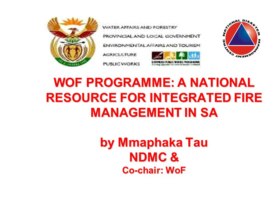 WOF PROGRAMME: A NATIONAL RESOURCE FOR INTEGRATED FIRE MANAGEMENT IN SA by Mmaphaka Tau NDMC & Co-chair: WoF