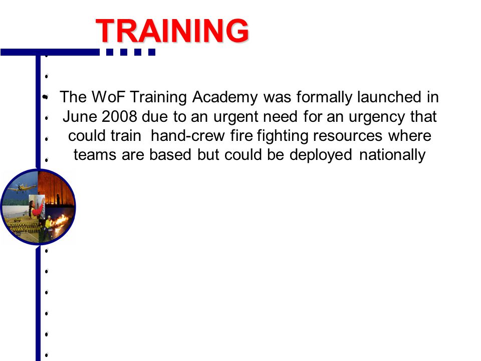 TRAINING The WoF Training Academy was formally launched in June 2008 due to an urgent need for an urgency that could train hand-crew fire fighting res