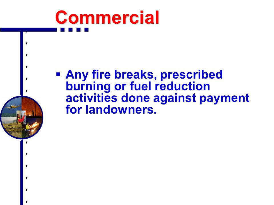 Commercial  Any fire breaks, prescribed burning or fuel reduction activities done against payment for landowners.