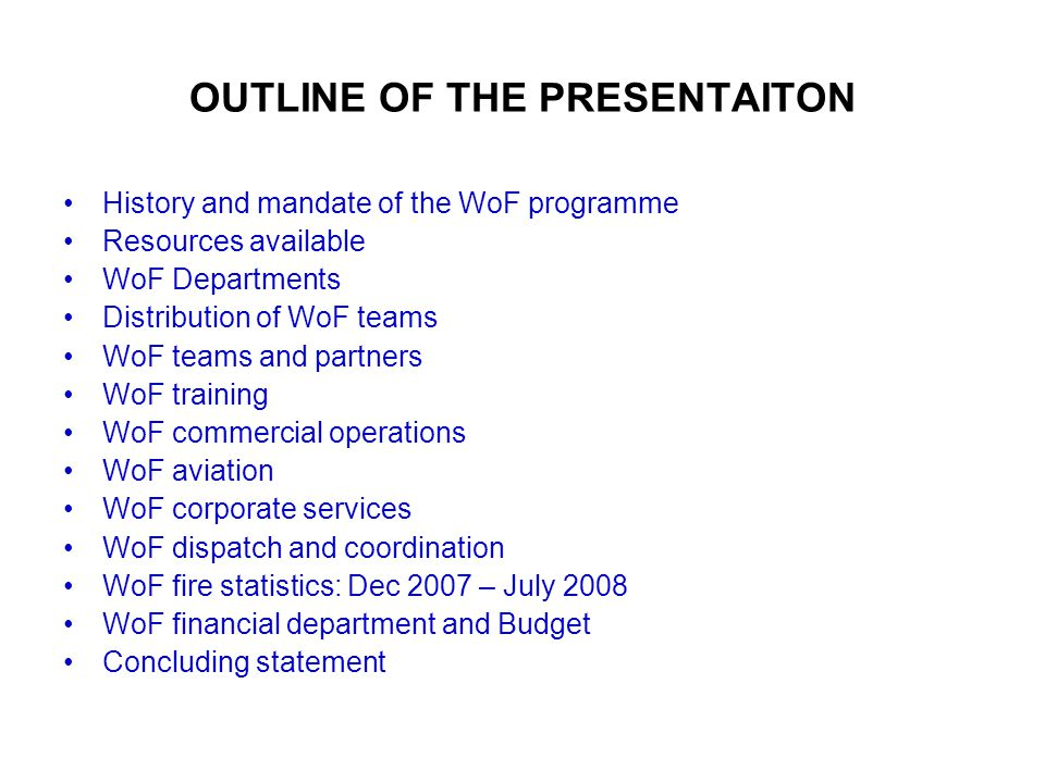 OUTLINE OF THE PRESENTAITON History and mandate of the WoF programme Resources available WoF Departments Distribution of WoF teams WoF teams and partners WoF training WoF commercial operations WoF aviation WoF corporate services WoF dispatch and coordination WoF fire statistics: Dec 2007 – July 2008 WoF financial department and Budget Concluding statement