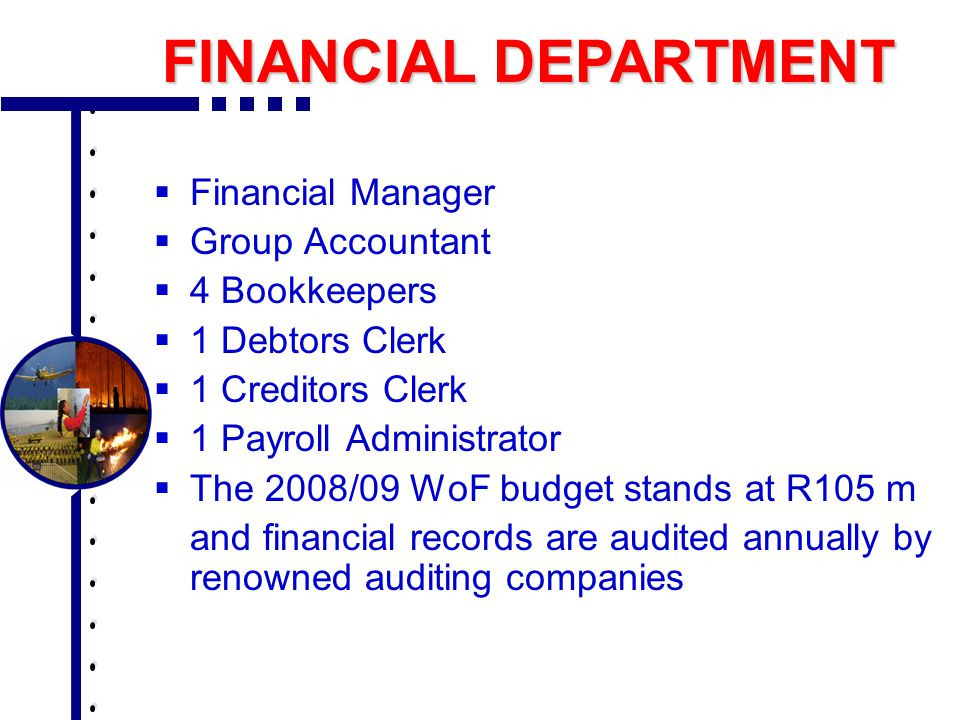 Financial Manager  Group Accountant  4 Bookkeepers  1 Debtors Clerk  1 Creditors Clerk  1 Payroll Administrator  The 2008/09 WoF budget stands at R105 m and financial records are audited annually by renowned auditing companies FINANCIAL DEPARTMENT