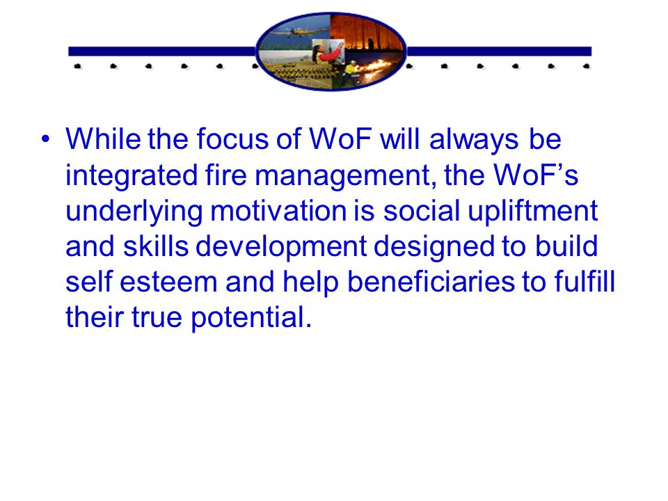 Concluding statement While the focus of WoF will always be integrated fire management, the WoF's underlying motivation is social upliftment and skills