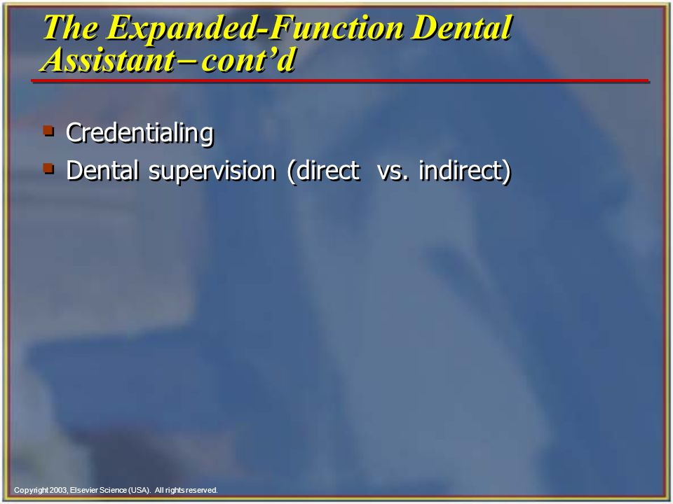 Copyright 2003, Elsevier Science (USA). All rights reserved.  Credentialing  Dental supervision (direct vs. indirect)  Credentialing  Dental super