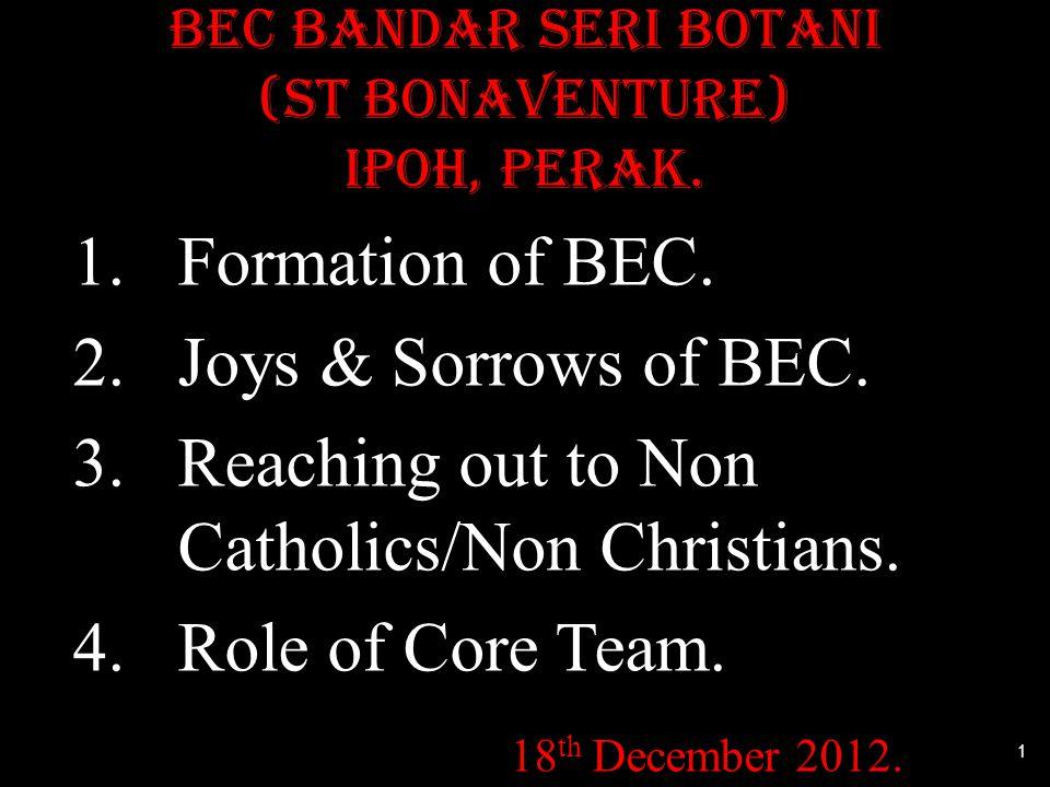 BEC Bandar Seri Botani (St Bonaventure) IPOH, PERAK. 1.Formation of BEC. 2.Joys & Sorrows of BEC. 3.Reaching out to Non Catholics/Non Christians. 4.Ro
