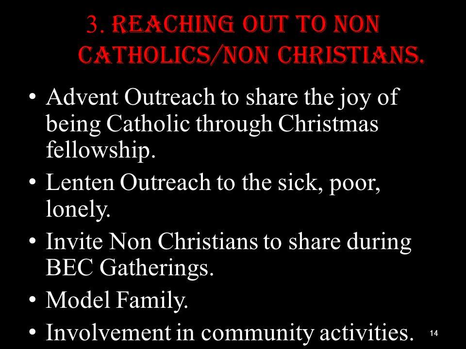 3. Reaching out to Non Catholics/Non Christians. Advent Outreach to share the joy of being Catholic through Christmas fellowship. Lenten Outreach to t