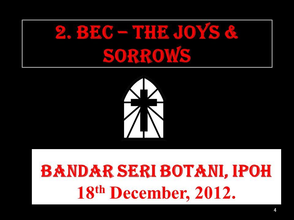 2. BEC – THE JOYS & SORROWS Bandar Seri Botani, Ipoh 18 th December, 2012. 4