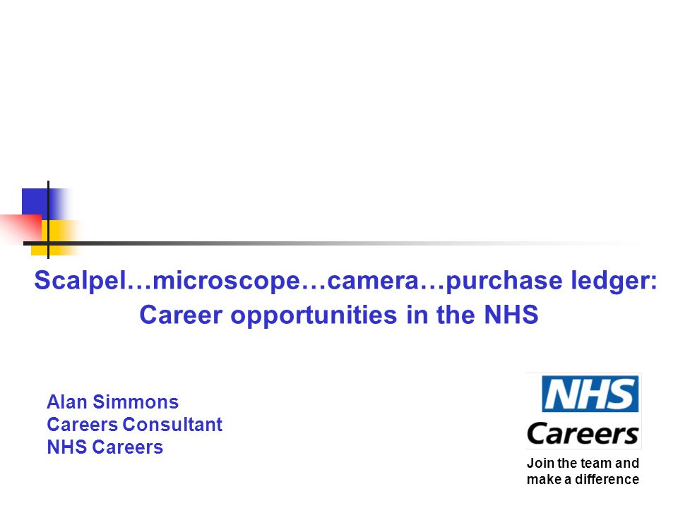 Scalpel…microscope…camera…purchase ledger: Career opportunities in the NHS Alan Simmons Careers Consultant NHS Careers Join the team and make a difference