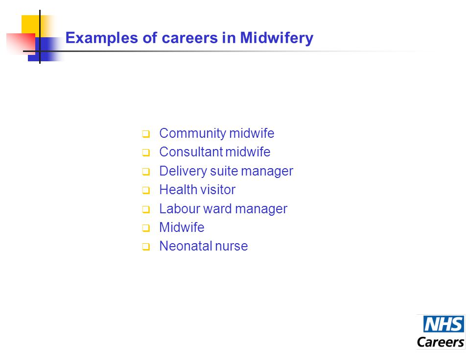 Examples of careers in Midwifery  Community midwife  Consultant midwife  Delivery suite manager  Health visitor  Labour ward manager  Midwife  Neonatal nurse