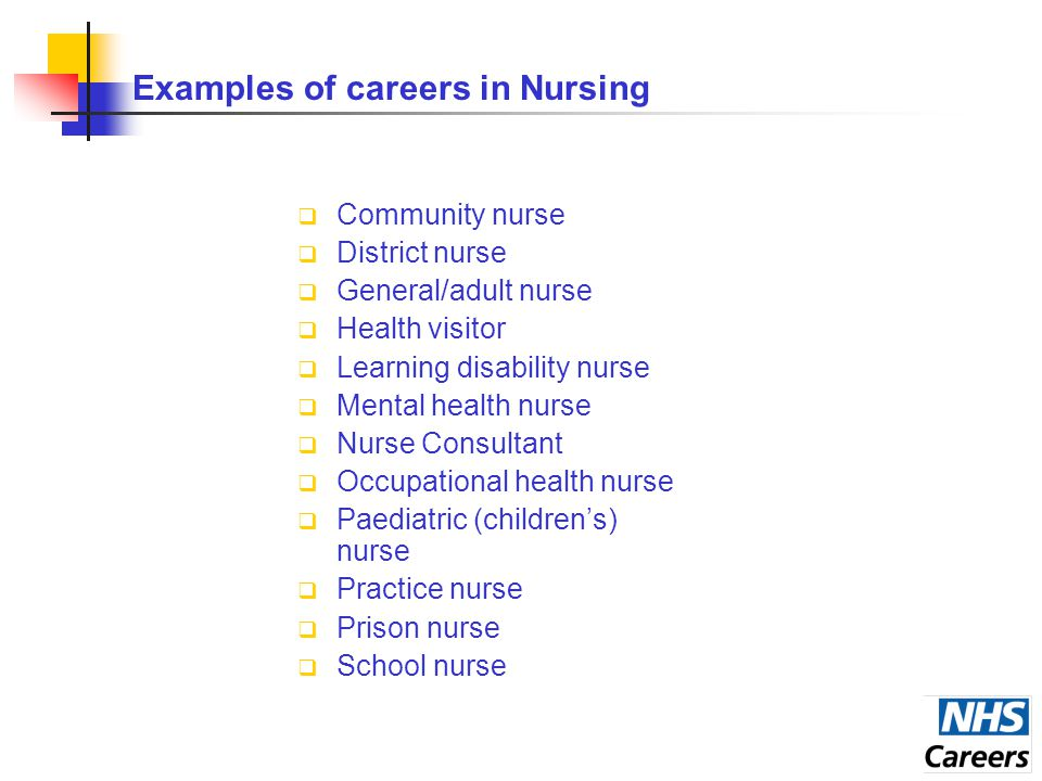 Examples of careers in Nursing  Community nurse  District nurse  General/adult nurse  Health visitor  Learning disability nurse  Mental health nurse  Nurse Consultant  Occupational health nurse  Paediatric (children's) nurse  Practice nurse  Prison nurse  School nurse