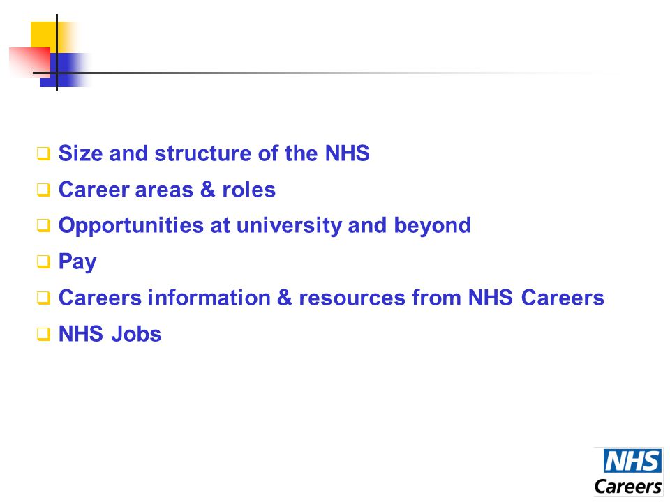  Size and structure of the NHS  Career areas & roles  Opportunities at university and beyond  Pay  Careers information & resources from NHS Careers  NHS Jobs
