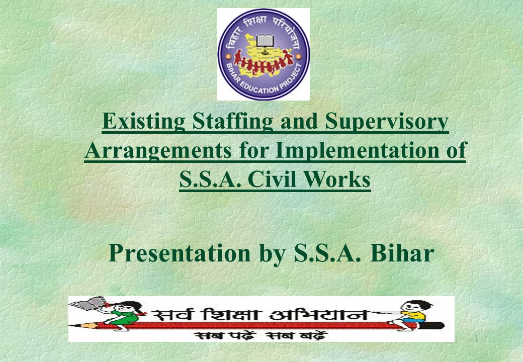 1 Existing Staffing and Supervisory Arrangements for Implementation of S.S.A. Civil Works Presentation by S.S.A. Bihar