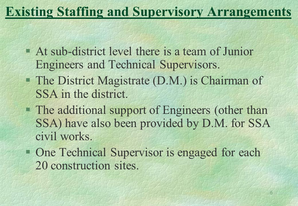 6 §At sub-district level there is a team of Junior Engineers and Technical Supervisors. §The District Magistrate (D.M.) is Chairman of SSA in the dist
