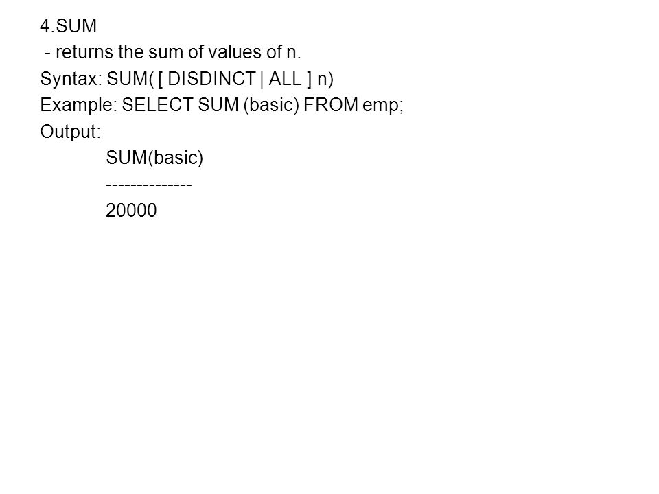 4.SUM - returns the sum of values of n. Syntax: SUM( [ DISDINCT | ALL ] n) Example: SELECT SUM (basic) FROM emp; Output: SUM(basic) -------------- 200