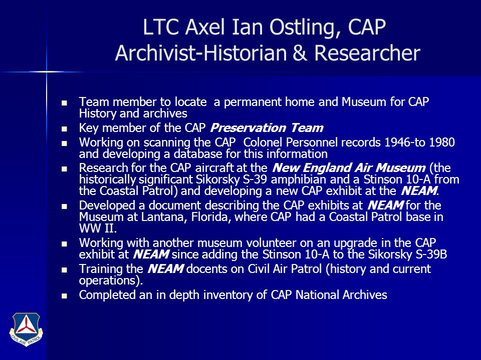 LTC Axel Ian Ostling, CAP Archivist-Historian & Researcher Team member to locate a permanent home and Museum for CAP History and archives Key member of the CAP Preservation Team Working on scanning the CAP Colonel Personnel records 1946-to 1980 and developing a database for this information Research for the CAP aircraft at the New England Air Museum (the historically significant Sikorsky S-39 amphibian and a Stinson 10-A from the Coastal Patrol) and developing a new CAP exhibit at the NEAM.