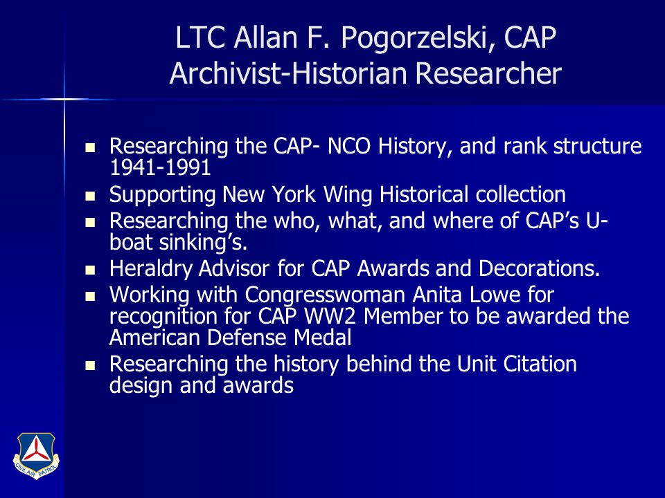 LTC Allan F. Pogorzelski, CAP Archivist-Historian Researcher Researching the CAP- NCO History, and rank structure 1941-1991 Supporting New York Wing H